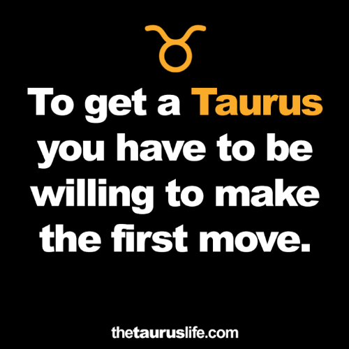 Taurus, Com, and Move: To get a Taurus  you have to be  willing to make  the first move.  thetauruslife.com
