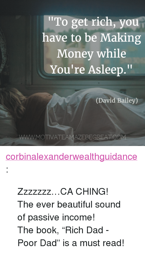 """Making Money: To get rich, you  have to be Making  Money while  You're Asleep.""""  Il  (David Bailey)  AZEBEGREATC <p><a href=""""https://corbinalexanderwealthguidance.tumblr.com/post/173542407999/zzzzzzzca-ching-the-ever-beautiful-sound-of"""" class=""""tumblr_blog"""">corbinalexanderwealthguidance</a>:</p><blockquote> <p>Zzzzzzz…CA CHING! </p> <p>The ever beautiful sound of passive income!</p> <p>The book,""""Rich Dad - Poor Dad"""" is a must read!<br/></p> </blockquote>"""