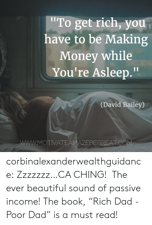 """Making Money: To get rich, you  have to be Making  Money while  You're Asleep.""""  Il  (David Bailey)  AZEBEGREATC corbinalexanderwealthguidance: Zzzzzzz…CA CHING!  The ever beautiful sound of passive income! The book,""""Rich Dad - Poor Dad"""" is a must read!"""