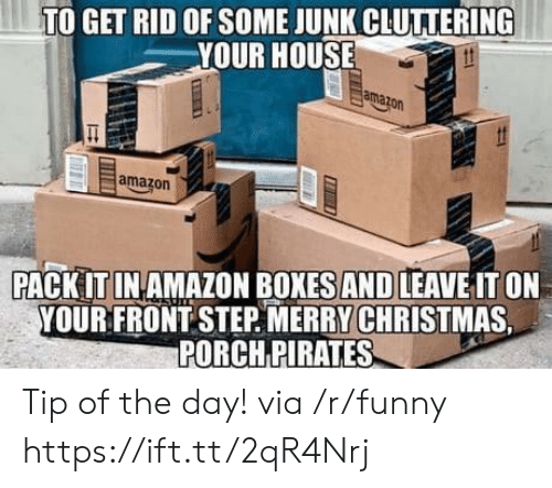 Amazon, Funny, and House: TO GET RID OF SOME JUNK CLUTIERING  YOUR HOUSE  ama  amazorn  PACK IT IN AMAZON BOXES AND LEAVE IT ON  YOUR FRONT STEP. MERRYCHRİSTMAS  PORCH PIRATES Tip of the day! via /r/funny https://ift.tt/2qR4Nrj
