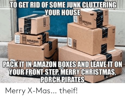 Pirates: TO GET RID OF SOME JUNK CLUTTERING  YOUR HOUSE  amazon  amazon  PACK IT IN AMAZON BOXES AND LEAVE IT ON  YOUR FRONT STEP MERRY CHRISTMAS  PORCH PIRATES Merry X-Mas… theif!