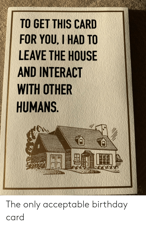 Birthday, House, and You: TO GET THIS CARD  FOR YOU, I HAD TO  LEAVE THE HOUSE  AND INTERACT  WITH OTHER  HUMANS The only acceptable birthday card