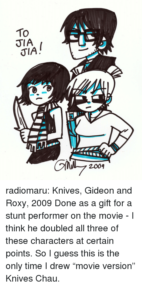 """roxy: To  JIA  KTL1L  2009 radiomaru: Knives, Gideon and Roxy, 2009  Done as a gift for a stunt performer on the movie - I think he doubled all three of these characters at certain points. So I guess this is the only time I drew """"movie version"""" Knives Chau."""