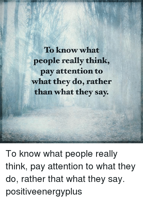 Payed Attention: To know what  people really think  pay attention to  what they do, rather  than what they say. To know what people really think, pay attention to what they do, rather that what they say. positiveenergyplus