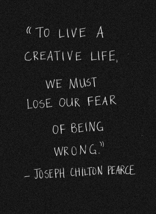 Jose: To LIVE A  CREATIVE LIFE,  WE MUST  LOSE OUR FEAR  OF BEING  WR ONG  JOSE PH CHILTON PEARCE