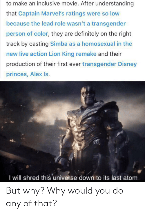 Right Track: to make an inclusive movie. After understanding  that Captain Marvel's ratings were so low  because the lead role wasn't a transgender  person of color, they are definitely on the right  track by casting Simba as a homosexual in the  new live action Lion King remake and their  production of their first ever transgender Disney  princes, Alex Is.  I will shred this universe down to its last atom. But why? Why would you do any of that?