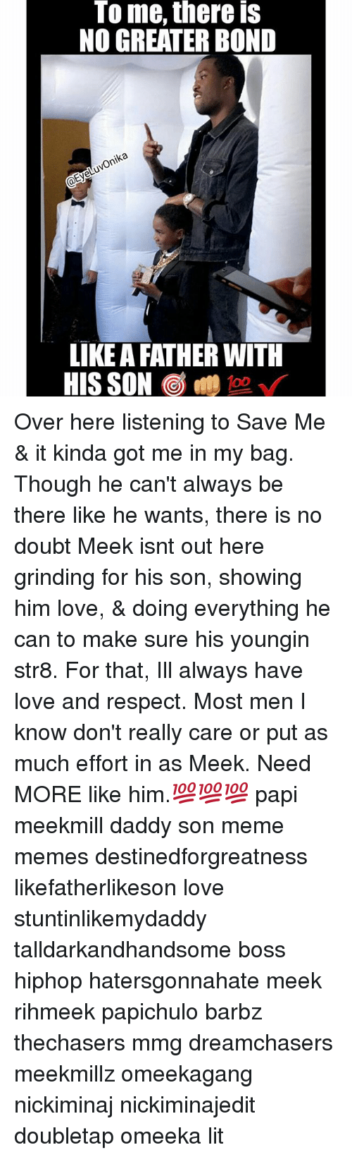 Dreamchasers: To me, there is  NO GREATER BOND  ka  LIKE A FATHER WITH Over here listening to Save Me & it kinda got me in my bag. Though he can't always be there like he wants, there is no doubt Meek isnt out here grinding for his son, showing him love, & doing everything he can to make sure his youngin str8. For that, Ill always have love and respect. Most men I know don't really care or put as much effort in as Meek. Need MORE like him.💯💯💯 papi meekmill daddy son meme memes destinedforgreatness likefatherlikeson love stuntinlikemydaddy talldarkandhandsome boss hiphop hatersgonnahate meek rihmeek papichulo barbz thechasers mmg dreamchasers meekmillz omeekagang nickiminaj nickiminajedit doubletap omeeka lit