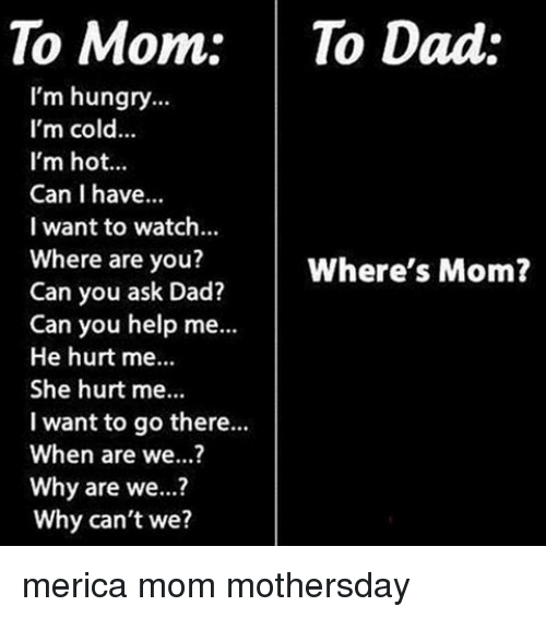 Hungryness: To Mom: To Dad:  I'm hungry  I'm cold...  I'm hot...  Can I have...  I want to watch...  Where are you?  Where's Mom?  Can you ask Dad?  Can you help me...  He hurt me...  She hurt me...  I want to go there...  When are we...?  Why are we...?  Why can't we? merica mom mothersday