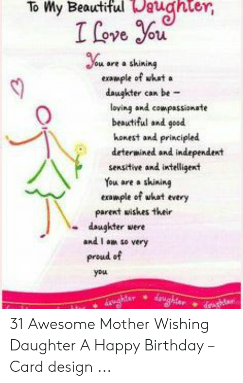 Card Design: To My BeautifulDuter  Ifove ou  You ore a shining  example of what  daugkter can be  loving and compassionate  beautiful and good  honest and principled  determined and independent  sensitive and intelligent  You are a shining  eample of what every  parent wishes their  daugkter were  and I a so very  proud of  you  rghta  ghter 31 Awesome Mother Wishing Daughter A Happy Birthday – Card design ...