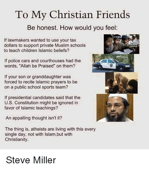 """Candidness: To My Christian Friends  Be honest. How would you feel:  If lawmakers wanted to use your tax  dollars to support private Muslim schools  to teach children Islamic beliefs?  If police cars and courthouses had the  words, """"Allah be Praised"""" on them?  If your son or granddaughter was  forced to recite lslamic prayers to be  on a public school sports team?  If presidential candidates said that the  U.S. Constitution might be ignored in  favor of Islamic teachings?  An appalling thought isn't it?  The thing is, atheists are living with this every  single day, not with lslam,but with  Christianity. Steve Miller"""
