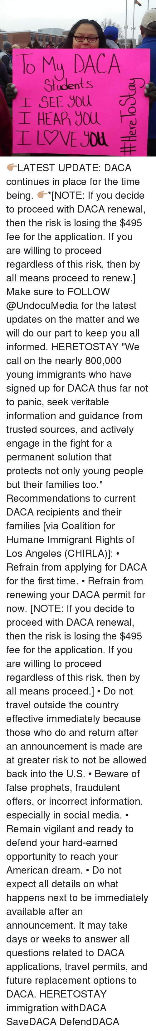 "Veritity: To My DACA  Students  I SEE you  I HEAP) you 👉🏽LATEST UPDATE: DACA continues in place for the time being. 👉🏽*[NOTE: If you decide to proceed with DACA renewal, then the risk is losing the $495 fee for the application. If you are willing to proceed regardless of this risk, then by all means proceed to renew.] Make sure to FOLLOW @UndocuMedia for the latest updates on the matter and we will do our part to keep you all informed. HERETOSTAY ""We call on the nearly 800,000 young immigrants who have signed up for DACA thus far not to panic, seek veritable information and guidance from trusted sources, and actively engage in the fight for a permanent solution that protects not only young people but their families too."" Recommendations to current DACA recipients and their families [via Coalition for Humane Immigrant Rights of Los Angeles (CHIRLA)]: • Refrain from applying for DACA for the first time. • Refrain from renewing your DACA permit for now. [NOTE: If you decide to proceed with DACA renewal, then the risk is losing the $495 fee for the application. If you are willing to proceed regardless of this risk, then by all means proceed.] • Do not travel outside the country effective immediately because those who do and return after an announcement is made are at greater risk to not be allowed back into the U.S. • Beware of false prophets, fraudulent offers, or incorrect information, especially in social media. • Remain vigilant and ready to defend your hard-earned opportunity to reach your American dream. • Do not expect all details on what happens next to be immediately available after an announcement. It may take days or weeks to answer all questions related to DACA applications, travel permits, and future replacement options to DACA. HERETOSTAY immigration withDACA SaveDACA DefendDACA"