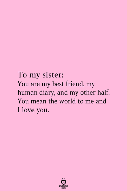 Best Friend, Love, and I Love You: To my sister:  You are my best friend, my  human diary, and my other half.  You mean the world to me and  I love you.