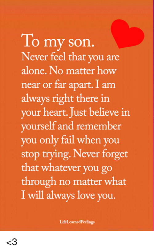 Being Alone, Fail, and Love: To my son  Never feel that you are  alone. No matter how  near or far apart. I am  always right there in  your heart. Just believe in  yourself and remember  you only fail when you  stop trying, Never forget  that whatever you go  through no matter what  I will always love you.  LifeLearnedFeelings <3
