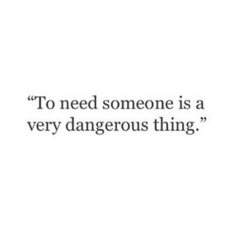 """Dangerous Thing: """"To need someone is a  very dangerous thing.""""  5"""