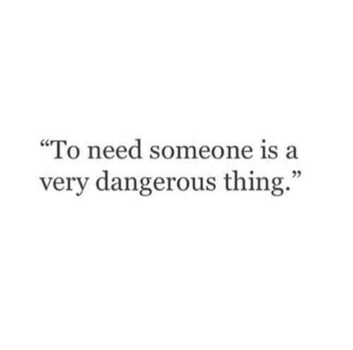 """Dangerous Thing: """"To need someone is a  very dangerous thing."""""""