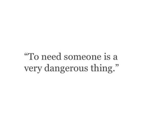 """Dangerous Thing: """"To need someone is a  very dangerous thing.""""  95"""