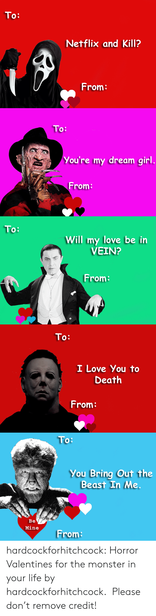 I Love You To: To:  Netflix and Kill?  From:   To:  You're my dream girl  From:   To:  Will my love be in  VEIN?  From:   To:  I Love You to  Death  From:   To:  You Bring Out the  Beast In Me  Be  Mine  From: hardcockforhitchcock: Horror Valentines for the monster in your life by hardcockforhitchcock.  Please don't remove credit!