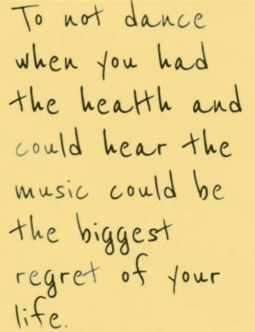 Life, Music, and Regret: To not dance  when you had  the heath and  Could hear the  music could be  the biggest  regret o Your  life