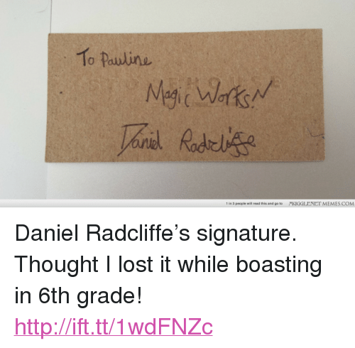 """Daniel Radcliffe, Memes, and Lost: To Pauline  1 in 3 people will read this and go to  MUGGLENET MEMES.COM <p>Daniel Radcliffe&rsquo;s signature. Thought I lost it while boasting in 6th grade! <a href=""""http://ift.tt/1wdFNZc"""">http://ift.tt/1wdFNZc</a></p>"""