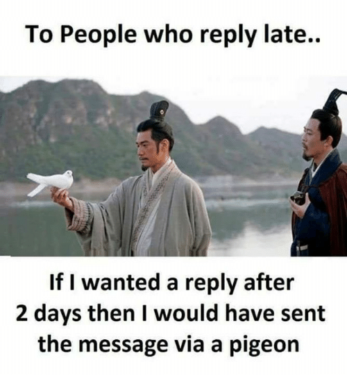 Senting: To People who reply late..  If I wanted a reply after  2 days then I would have sent  the message via a pigeon