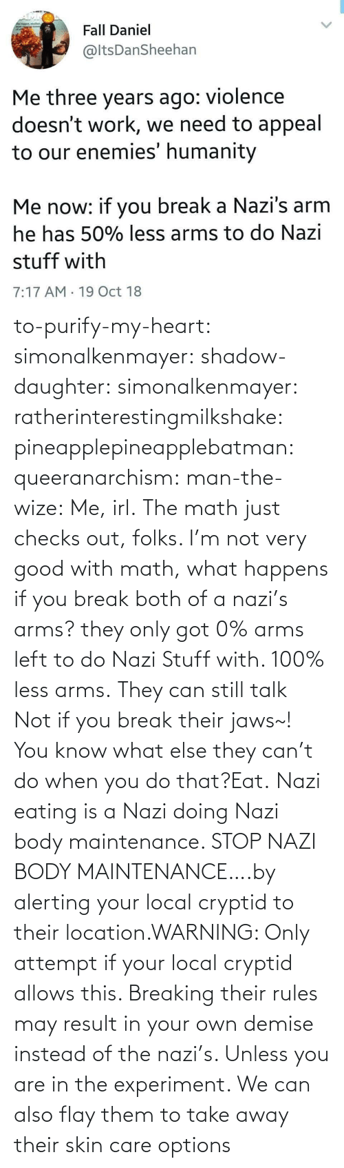 Do That: to-purify-my-heart:  simonalkenmayer:  shadow-daughter: simonalkenmayer:  ratherinterestingmilkshake:  pineapplepineapplebatman:  queeranarchism:  man-the-wize: Me, irl. The math just checks out, folks.     I'm not very good with math, what happens if you break both of a nazi's arms?  they only got 0% arms left to do Nazi Stuff with. 100% less arms.  They can still talk  Not if you break their jaws~!  You know what else they can't do when you do that?Eat.   Nazi eating is a Nazi doing Nazi body maintenance. STOP NAZI BODY MAINTENANCE….by alerting your local cryptid to their location.WARNING: Only attempt if your local cryptid allows this. Breaking their rules may result in your own demise instead of the nazi's. Unless you are in the experiment.    We can also flay them to take away their skin care options