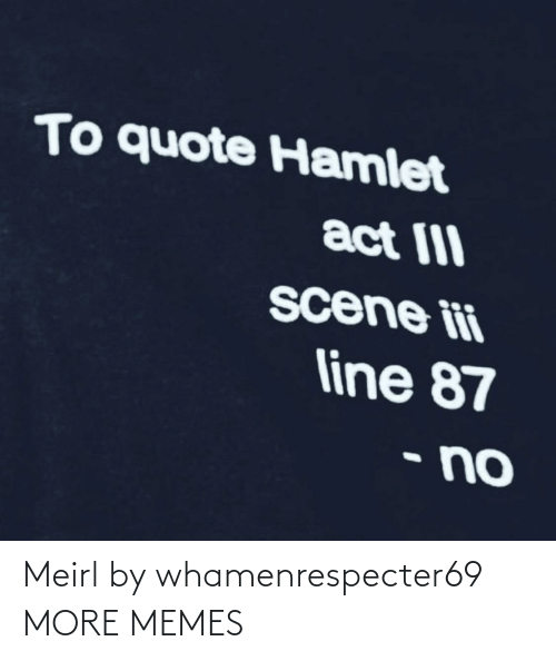 quote: To quote Hamlet  act III  scene ii  line 87  • no Meirl by whamenrespecter69 MORE MEMES