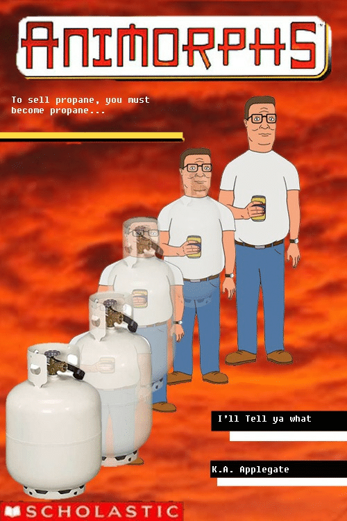 Scholasticism: To sell propane, you must  become propane...  I'11 Tell ya what  K.A. Applegate  SCHOLASTIC