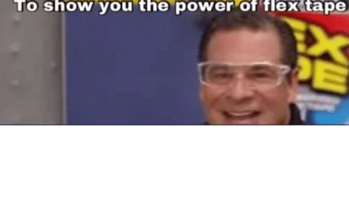 Flexing, Power, and You: To show you the power of flex tape