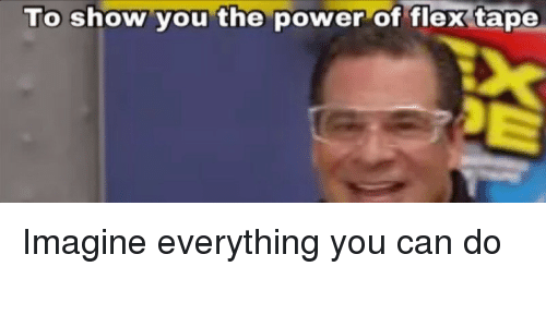 Flexing, Power, and Can: To show you the power of flex tape Imagine everything you can do
