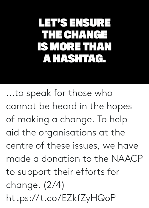We Have: ...to speak for those who cannot be heard in the hopes of making a change.  To help aid the organisations at the centre of these issues, we have made a donation to the NAACP to support their efforts for change. (2/4) https://t.co/EZkfZyHQoP