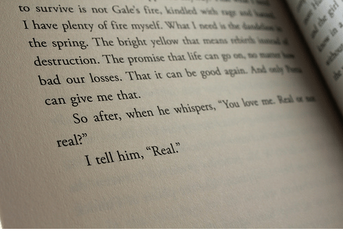 """real real: to survive is not Gale's fire, kindled wih  I have plenty of fire myself. What I need is the  the spring. The bright yllow that means r  destruction. The promise that life can go on  bad our losses. That it can be good again. And a  can give me that.  So after, when he whispers, You love me. Real  real?""""  I tell him, """"Real."""""""