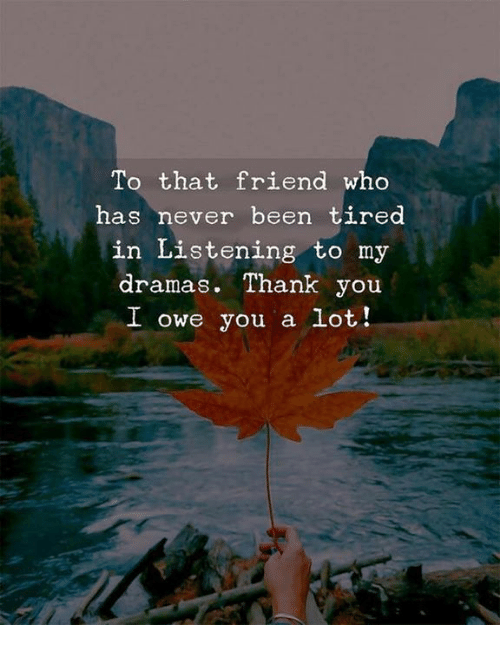 Thank You, Never, and Been: To that friend who  has never been tired  in Listening to my  dramas. Thank you  owe you a lot!