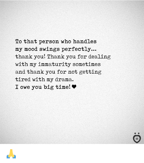 Immaturity: To that person who handles  my mood swings perfectly...  thank you! Thank you for dealing  with my immaturity sometimes  and thank you for not getting  tired with my drama.  I owe you big time! * 🙏
