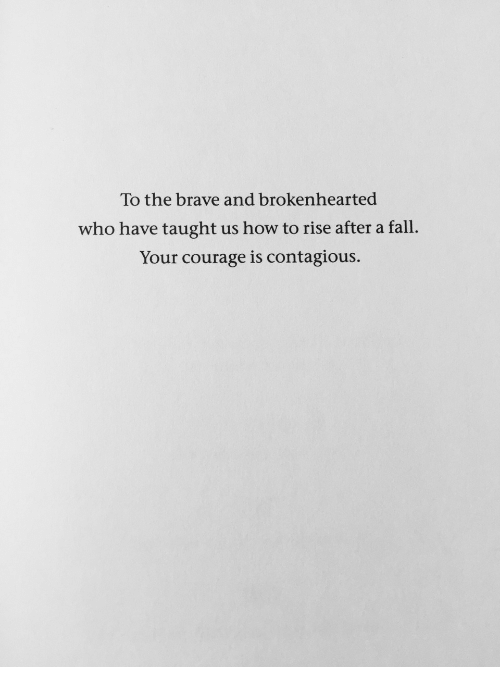 Contagious: To the brave and brokenhearted  who have taught us how to rise after a fall.  Your courage is contagious.