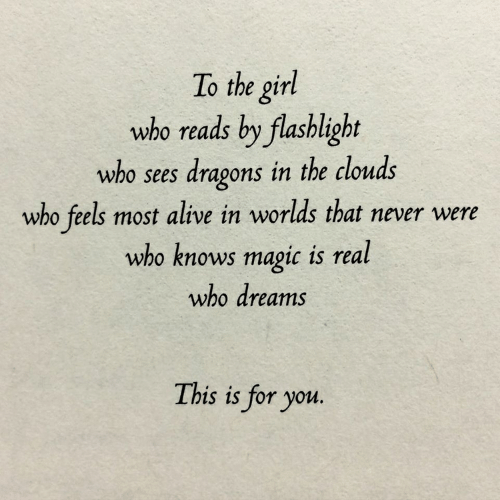 Flashlight: To the girl  who reads by flashlight  who sees dragons in the clouds  who feels most alive in worlds that never were  who knows magic is real  who dreams  This is for you