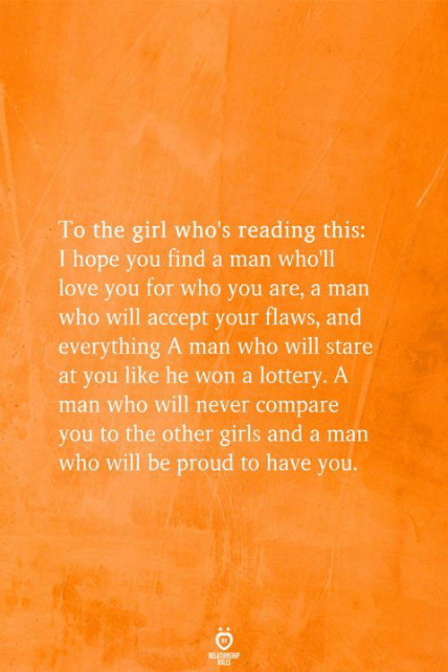 Lottery: To the girl who's reading this:  I hope you find a man who'll  love you for who you are, a man  who will accept your flaws, and  everything A man who will stare  at you like he won a lottery. A  man who will never compare  you to the other girls and a man  who will be proud to have you.  REATIONSHP