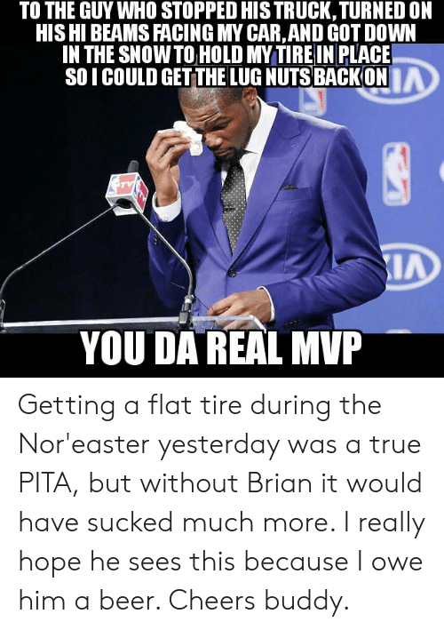 pita: TO THE GUY WHO STOPPED HISTRUCK, TURNED ON  HIS HI BEAMS FACING MY CAR,AND GOT DOWN  IN THE SNOWTO HOLD MY TIRE IN PLACE  SOI COULD GETTHE LUG NUTS BACKON  IA  IA  YOU DA REAL MVP Getting a flat tire during the Nor'easter yesterday was a true PITA, but without Brian it would have sucked much more. I really hope he sees this because I owe him a beer. Cheers buddy.