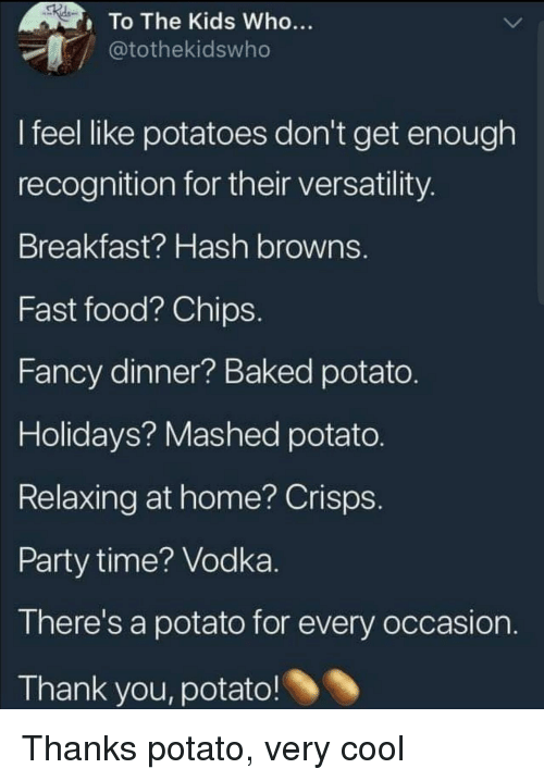 Baked, Fast Food, and Food: To The Kids Who...  tothekidswho  I feel like potatoes don't get enough  recognition for their versatility  Breakfast? Hash browns.  Fast food? Chips  Fancy dinner? Baked potato  Holidays? Mashed potato  Relaxing at home? Crisps  Party time? Vodka  There's a potato for every occasion  Thank you, potato! Thanks potato, very cool