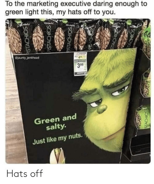 executive: To the marketing executive daring enough to  green light this, my hats off to you.  @jaunty jenkhead  399  Green and  salty.  Just like my nuts.  PISTACHIOS  PISTACHIOS  PISTACHIOS  PACH  STACHIGS  TACHIOS  SOIH Hats off