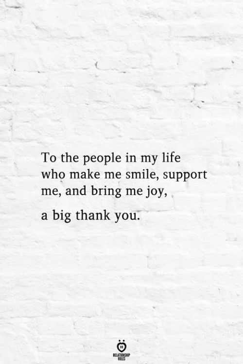 Life, Thank You, and Smile: To the people in my life  who make me smile, support  me, and bring me joy,  a big thank you.  RELATIONSHIP  ES