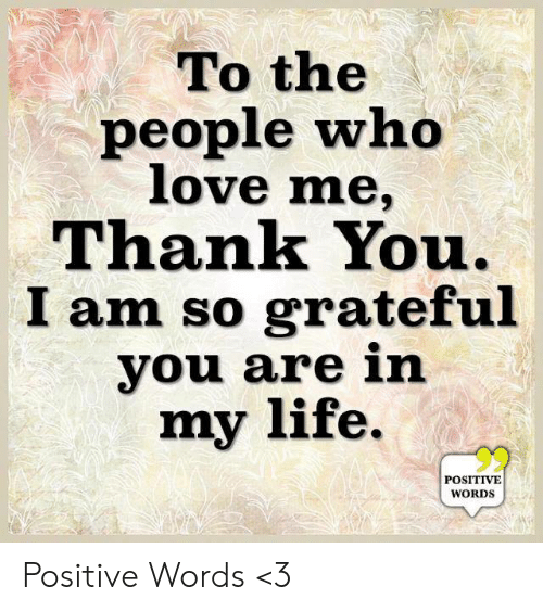 Life, Love, and Memes: To the  people who  love me,  Thank You.  I am so grateful  you are in  my life.  POSITIVE  WORDS Positive Words <3