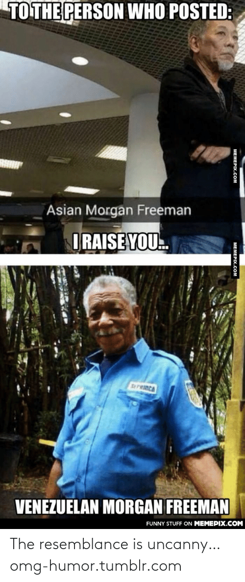 Asian Morgan Freeman: TO THE PERSON WHO POSTED:  Asian Morgan Freeman  ORAISE YOU.  ...  SPRINCA  VENEZUELAN MORGAN FREEMAN  FUNNY STUFF ON MEMEPIX.COM  MEMEPIX.COM  MEMEPIX.COM The resemblance is uncanny…omg-humor.tumblr.com