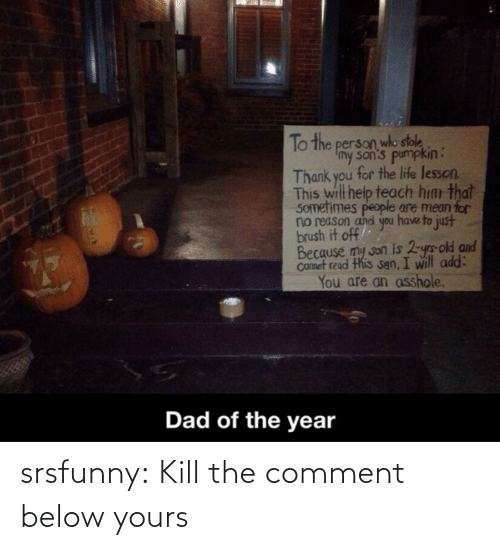 no reason: To the person who stole  Imy son's pumpkin:  Thank you for the life lesson.  This will help teach him that  SOmetimes people are mean for  no reason and you have to just  brush it off  Because my son is 2-yrs-old and  Camet read this sgn, I will add:  You are an asshole.  Dad of the year srsfunny:  Kill the comment below yours