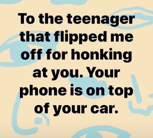 Dank, Phone, and 🤖: To the teenager  that flipped me  off for honking  at you. Your  phone is on top  of your car.