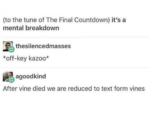 Countdown, Vine, and Text: (to the tune of The Final Countdown) it's  mental breakdown  thesilencedmasses  off-key kazoo*  agoodkind  After vine died we are reduced to text form vines