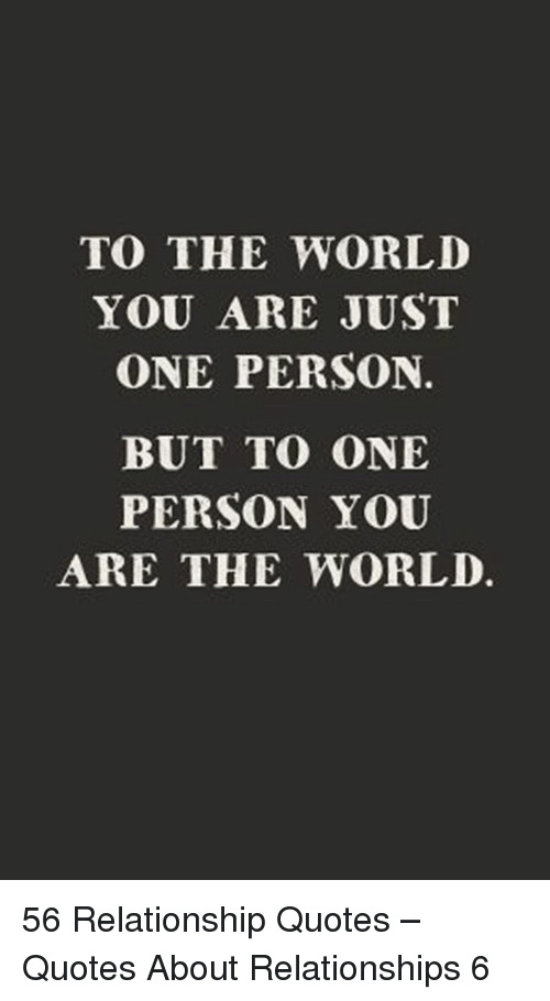 Relationships, Quotes, and World: TO THE WORLD  YOU ARE JUST  ONE PERSON.  BUT TO ONE  PERSON YOU  ARE THE WORLD. 56 Relationship Quotes – Quotes About Relationships 6