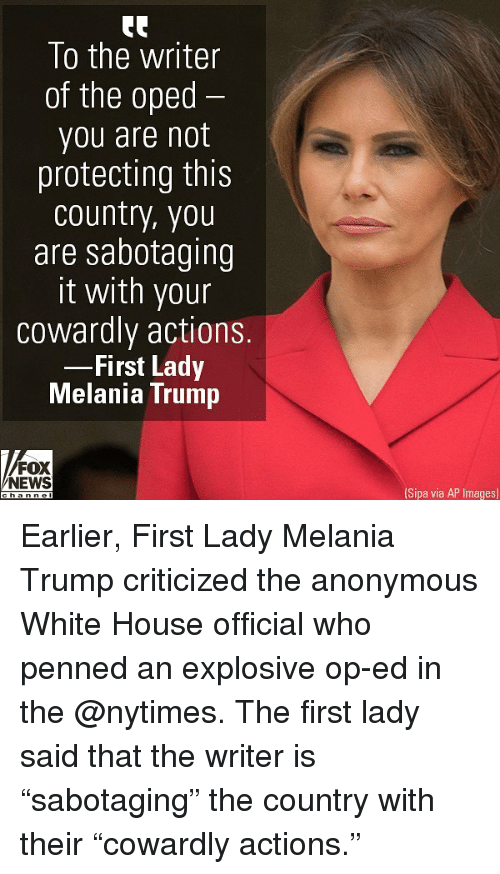 """Melania Trump, Memes, and News: To the writer  of the oped  you are not  protecting this  country, you  are sabotaaing  it with your  cowardly actions.  First Lady  Melania Trump  FOX  NEWS  Sipa via AP Images) Earlier, First Lady Melania Trump criticized the anonymous White House official who penned an explosive op-ed in the @nytimes. The first lady said that the writer is """"sabotaging"""" the country with their """"cowardly actions."""""""