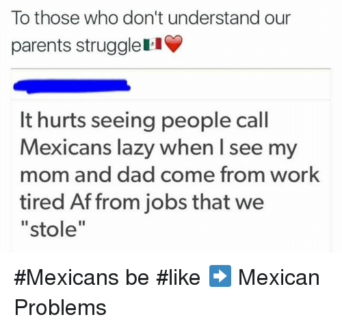 Mexican Be Like: To those who don't understand our  parents strugglell  It hurts seeing people call  Mexicans lazy when I see my  mom and dad come from work  tired Aff from jobs that we  stole #Mexicans be #like ➡ Mexican Problems