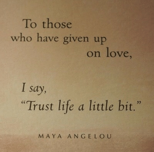 """Life, Love, and Maya Angelou: To those  who have given up  on love,  I say,  """"Trust life a little bit.""""  MAYA ANGELOU"""