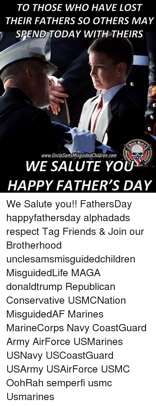 We Salute You: TO THOSE WHO HAVE LOST  THEIR FATHERS SO OTHERS MAY  SPEND TODAY WITH THEIRS  1773  www.UncleSamsMisguidedChildren.com  WE SALUTE YOU  HAPPY FATHER'S DAY We Salute you!! FathersDay happyfathersday alphadads respect Tag Friends & Join our Brotherhood unclesamsmisguidedchildren MisguidedLife MAGA donaldtrump Republican Conservative USMCNation MisguidedAF Marines MarineCorps Navy CoastGuard Army AirForce USMarines USNavy USCoastGuard USArmy USAirForce USMC OohRah semperfi usmc Usmarines